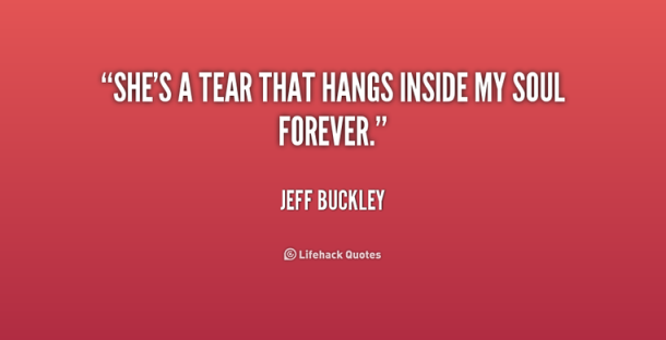 http _cdn.quotesgram.com_img_98_67_1078682825-quote-Jeff-Buckley-shes-a-tear-that-hangs-inside-my-236414